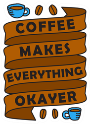 Coffee Makes Everything Okayer Sticker
