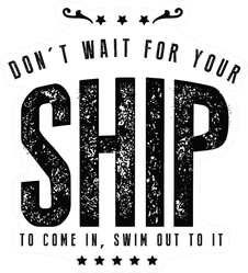 Don't Wait For Your Ship, Swim to It Sticker