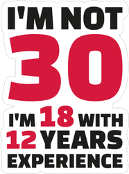 I'm Not 30, I'm 18 With 12 Years Experience Sticker