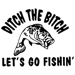 Ditch The Woman Lets Go Fishing Sticker