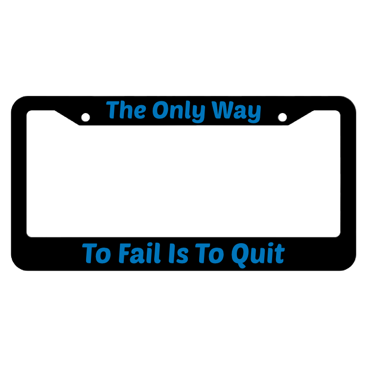 The Only Way To Fail Is To Quit License Plate Frame