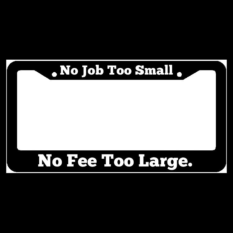 No Job Too Small No Fee Too Large License Plate Frame