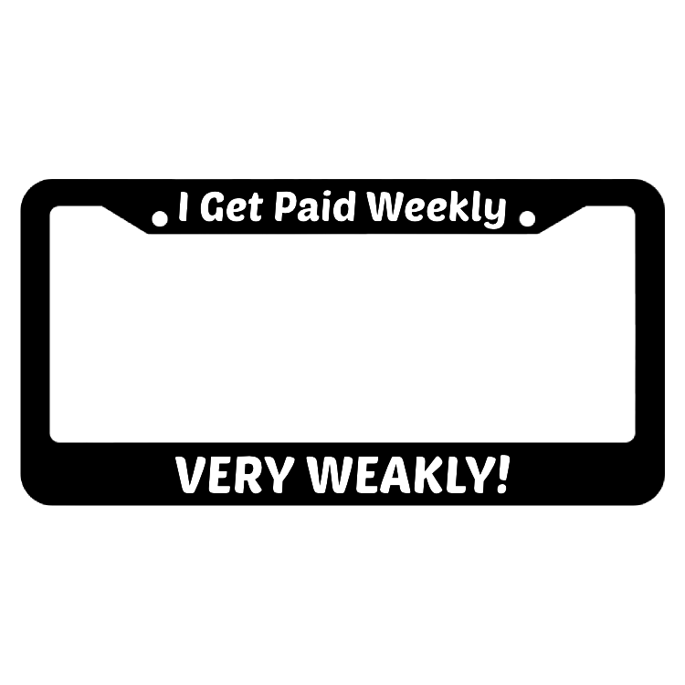 I Get Paid Weekly, Very Weakly! License Plate Frame