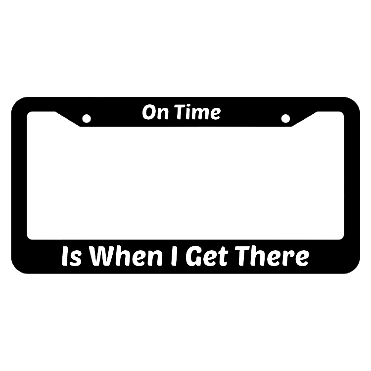 On Time Is When I Get There License Plate Frame