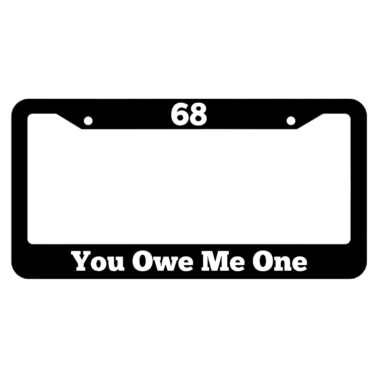 68, You owe me one License Plate Frame