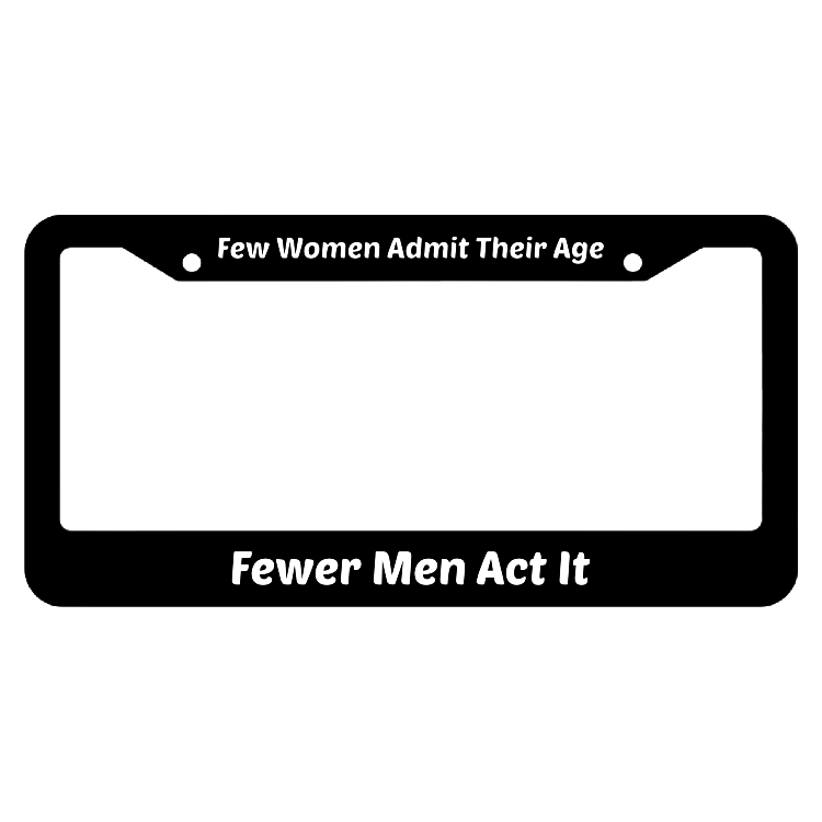 Few Women Admit Their Age Fewer Men Act It License Plate Frame