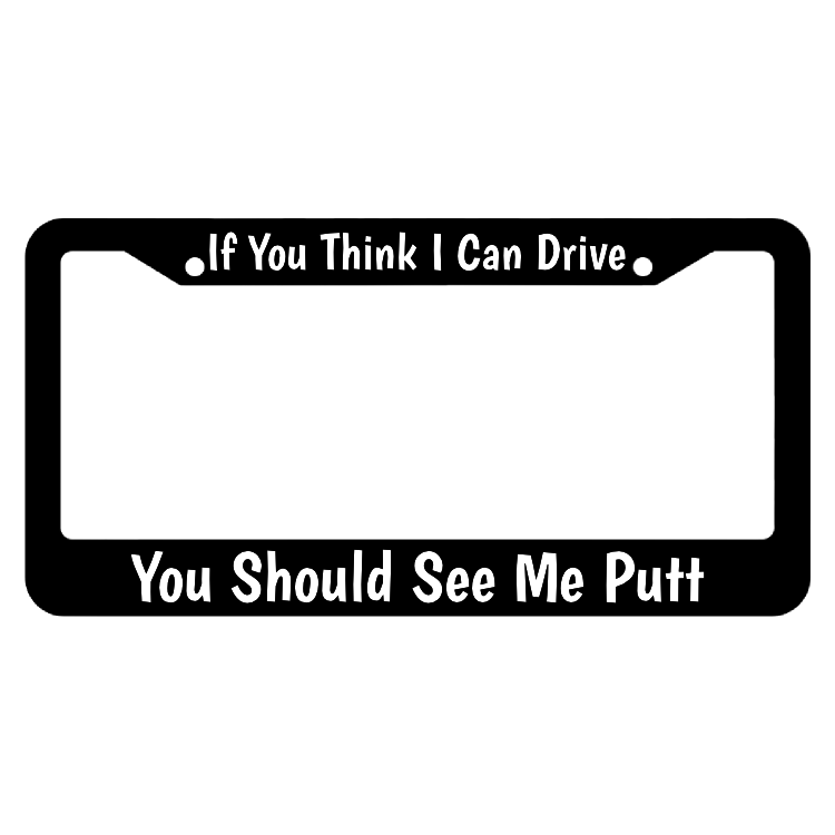 If You Think I Can Drive You Should See Me Putt License Plate Frame