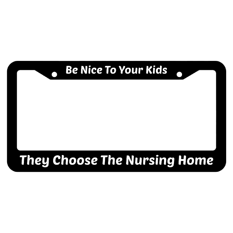 Be Nice To Your Kids They Choose The Nursing Home License Plate Frame