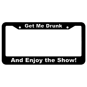 Get Me Drunk, and Enjoy the Show! License Plate Frame