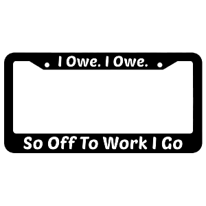 I Owe I Owe So Off To Work I Go License Plate Frame