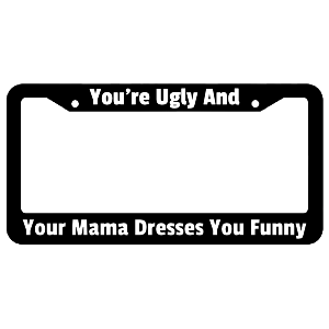 Your Ugly And Your Mama Dresses You Funny License Plate Frame