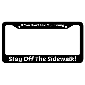 If You Don't Like My Driving Stay Off The Sidewalk! License Plate Fram