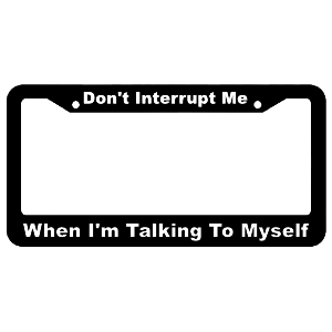 Don't Interrupt Me, When I'm Talking to Myself License Plate Frame