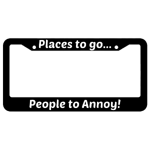 Places To Go People To Annoy! License Plate Frame