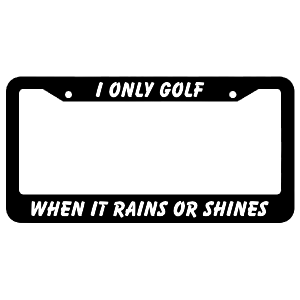 I Only Golf When It Rains Or Shines License Plate Frame