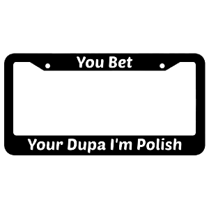 You Bet Your Dupa I'm Polish License Plate Frame