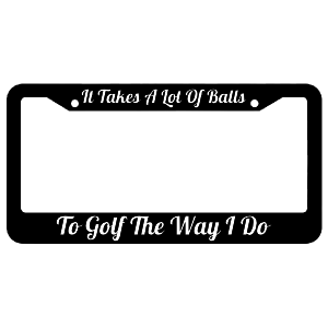 It Takes A Lot of Balls To Golf The Way I Do License Plate Frame