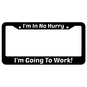 I'm In No Hurry I'm Going To Work License Plate Frame