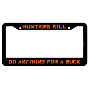 Hunters Will Do Anything For A Buck License Plate Frame