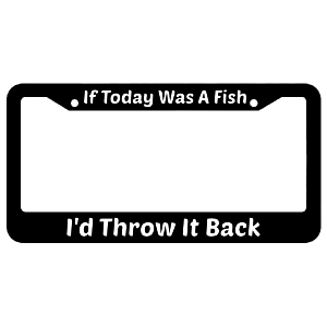 If Today Was A Fish I'd Throw It Back License Plate Frame
